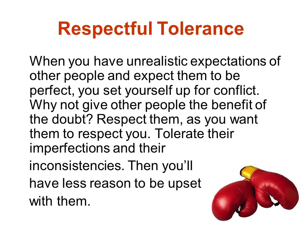 Respectful Tolerance When you have unrealistic expectations of other people and expect them to be perfect, you set yourself up for conflict. Why not g