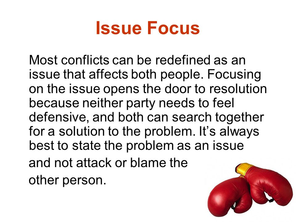 Issue Focus Most conflicts can be redefined as an issue that affects both people. Focusing on the issue opens the door to resolution because neither p