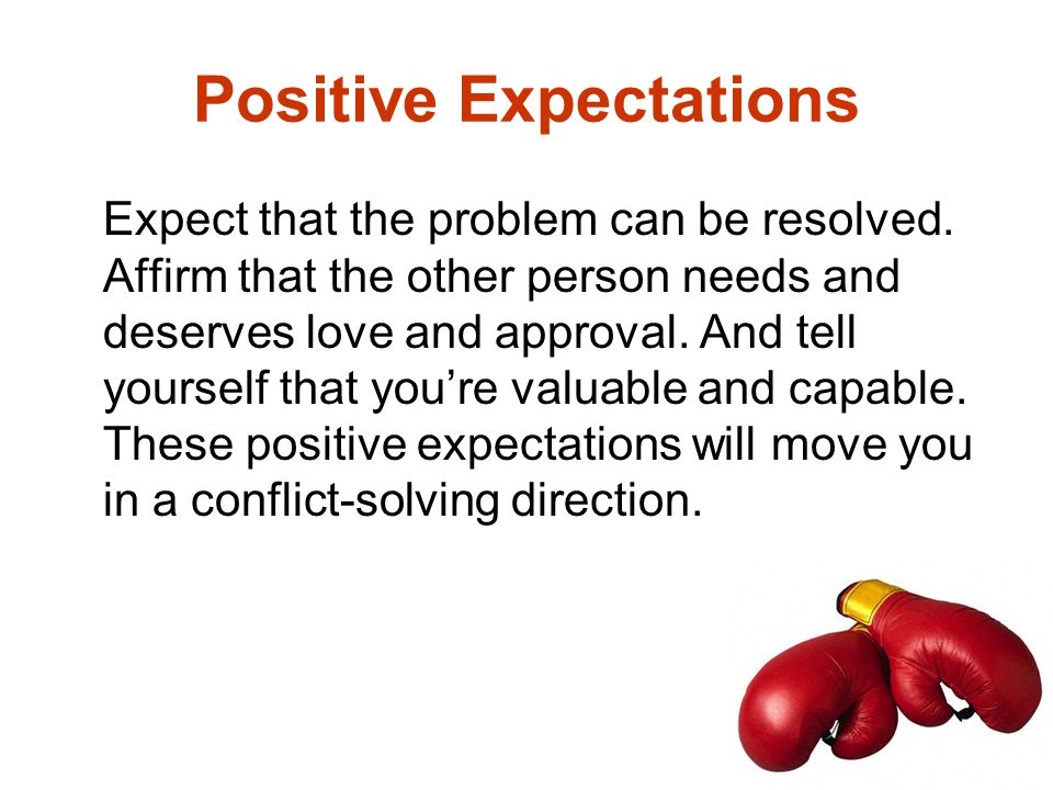 Positive Expectations Expect that the problem can be resolved. Affirm that the other person needs and deserves love and approval. And tell yourself th