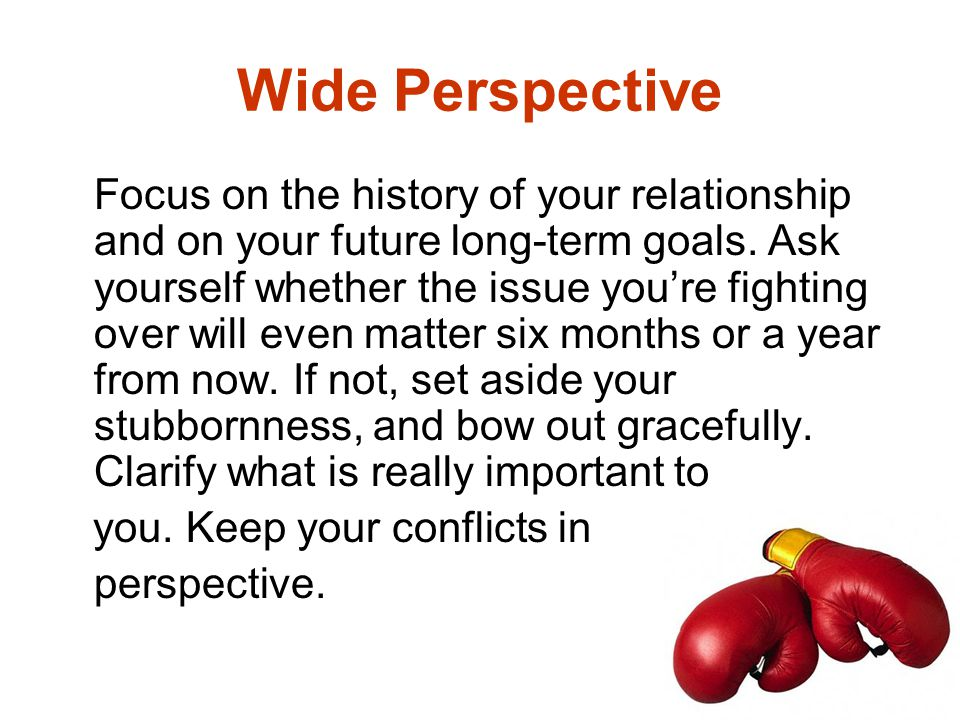 Wide Perspective Focus on the history of your relationship and on your future long-term goals. Ask yourself whether the issue you're fighting over wil