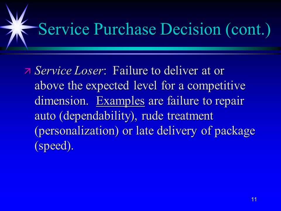 11 Service Purchase Decision (cont.) ä Service Loser: Failure to deliver at or above the expected level for a competitive dimension. Examples are fail