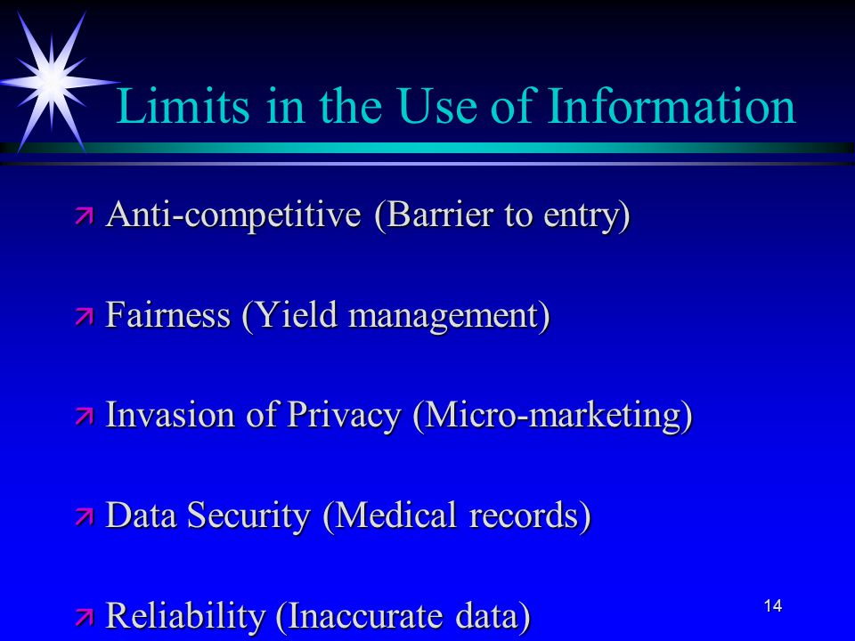 14 Limits in the Use of Information ä Anti-competitive (Barrier to entry) ä Fairness (Yield management) ä Invasion of Privacy (Micro-marketing) ä Data