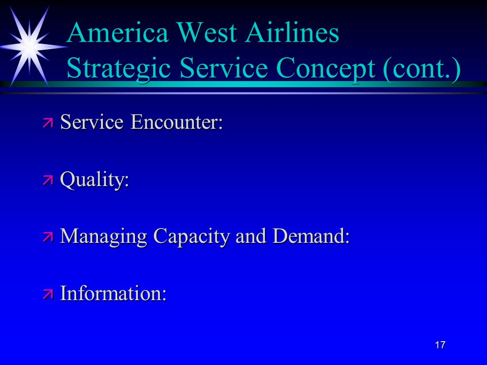 17 America West Airlines Strategic Service Concept (cont.) ä Service Encounter: ä Quality: ä Managing Capacity and Demand: ä Information: