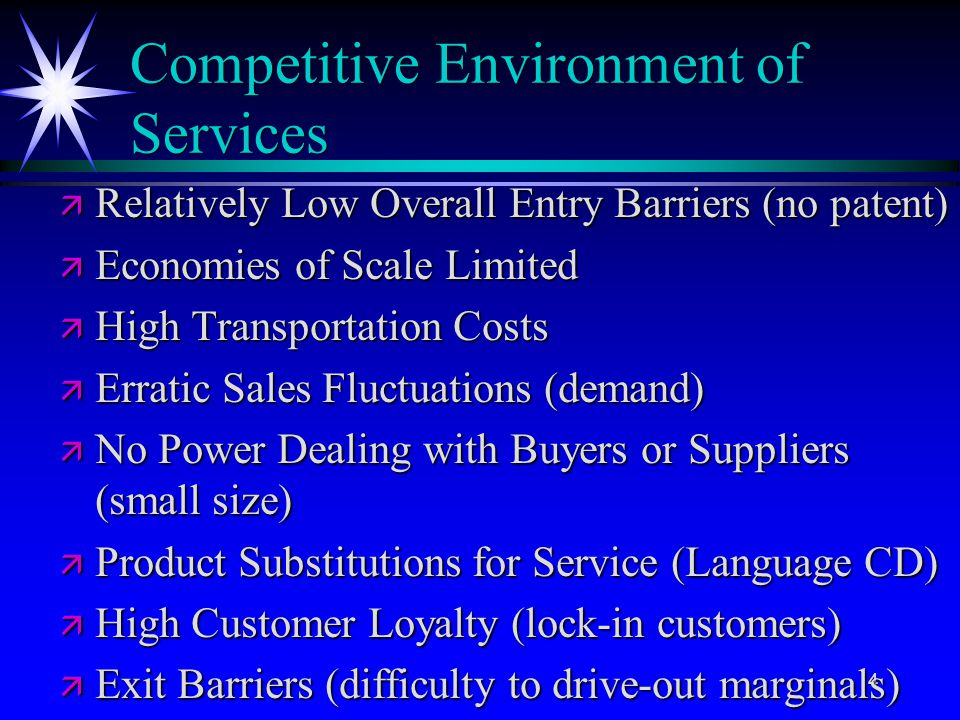4 Competitive Environment of Services ä Relatively Low Overall Entry Barriers (no patent) ä Economies of Scale Limited ä High Transportation Costs ä E