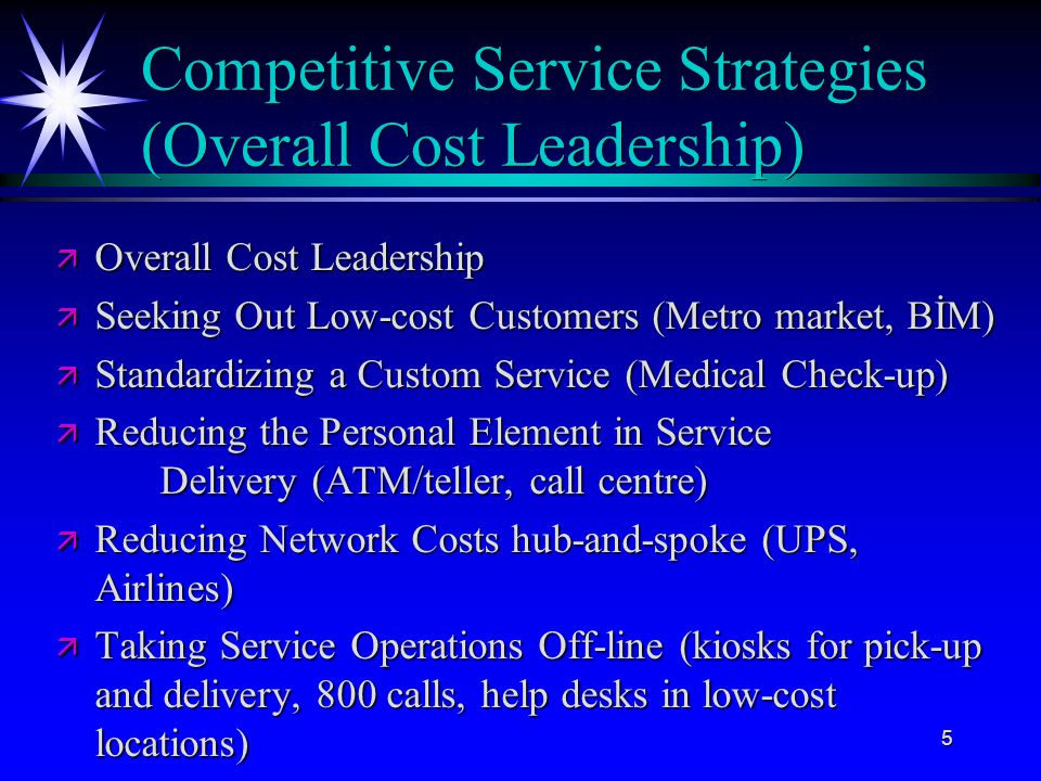 5 Competitive Service Strategies (Overall Cost Leadership) ä Overall Cost Leadership ä Seeking Out Low-cost Customers (Metro market, BİM) ä Standardiz