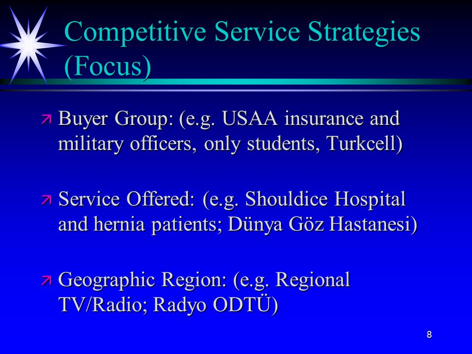 8 Competitive Service Strategies (Focus) ä Buyer Group: (e.g. USAA insurance and military officers, only students, Turkcell) ä Service Offered: (e.g.
