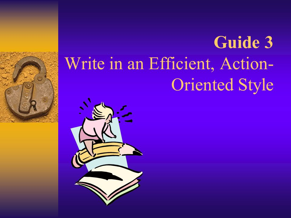 Guide 3 Write in an Efficient, Action- Oriented Style