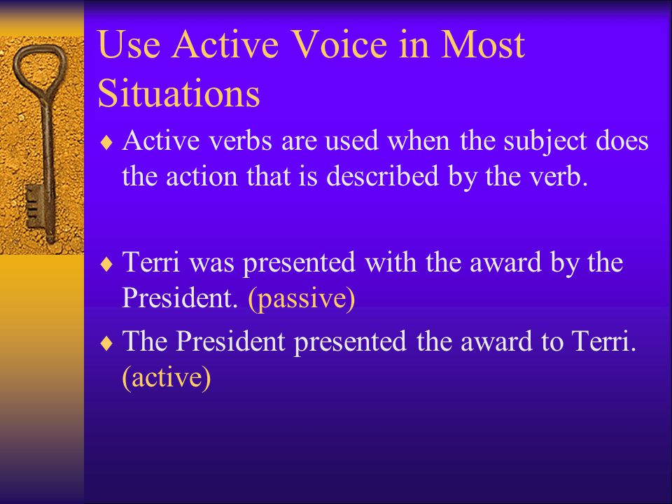 Use Active Voice in Most Situations  Active verbs are used when the subject does the action that is described by the verb.