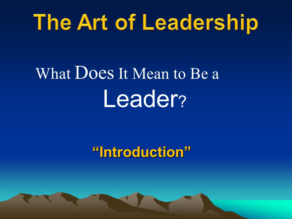Introduction What Does It Mean to Be a Leader ?