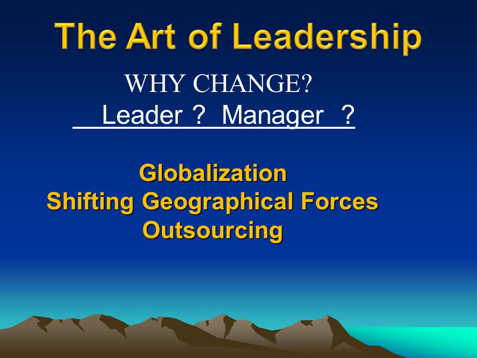 Globalization Shifting Geographical Forces Outsourcing WHY CHANGE? Leader ? Manager ?