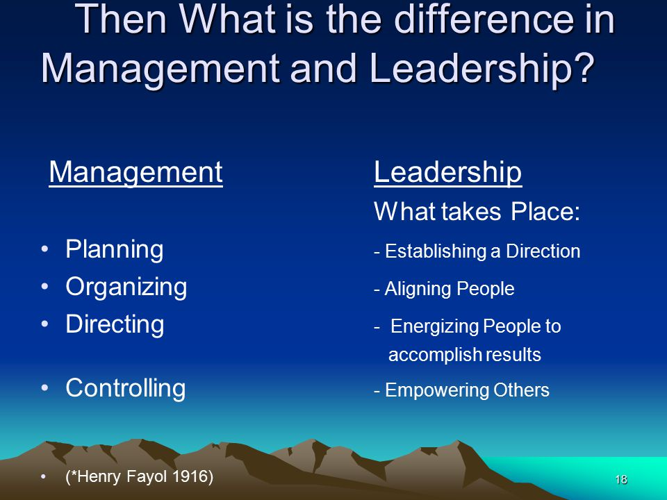 18 Then What is the difference in Management and Leadership? Then What is the difference in Management and Leadership? ManagementLeadership What takes