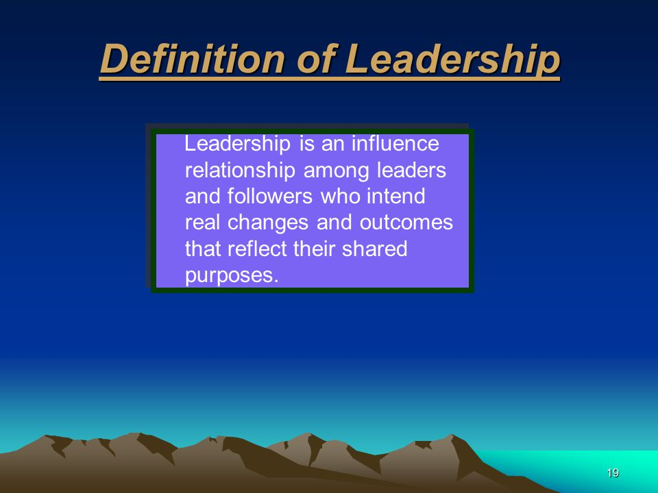19 Definition of Leadership Leadership is an influence relationship among leaders and followers who intend real changes and outcomes that reflect thei