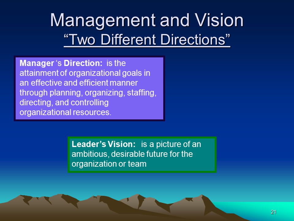 "21 Management and Vision ""Two Different Directions"" Manager 's Direction: is the attainment of organizational goals in an effective and efficient mann"