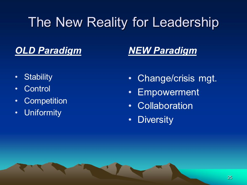25 The New Reality for Leadership OLD Paradigm Stability Control Competition Uniformity NEW Paradigm Change/crisis mgt. Empowerment Collaboration Dive
