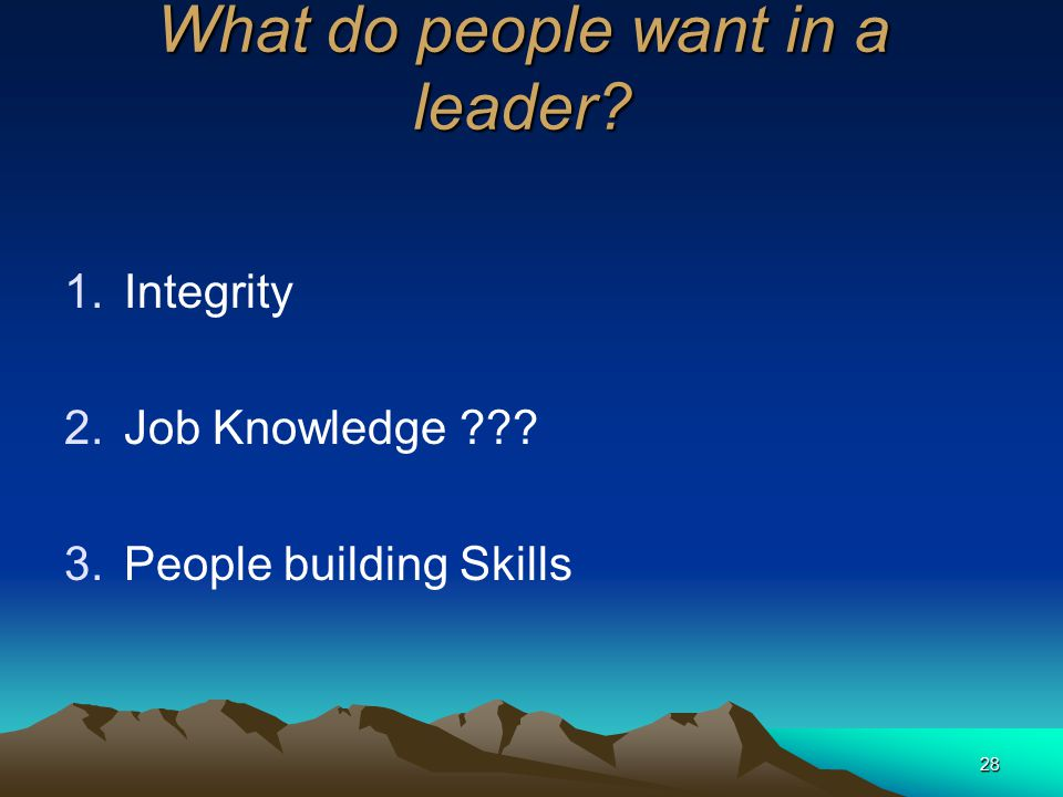28 What do people want in a leader? 1.Integrity 2.Job Knowledge ??? 3.People building Skills