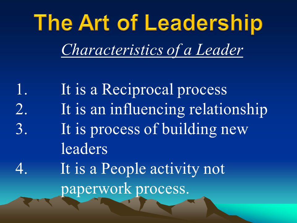 Characteristics of a Leader 1. It is a Reciprocal process 2. It is an influencing relationship 3. It is process of building new leaders 4. It is a Peo