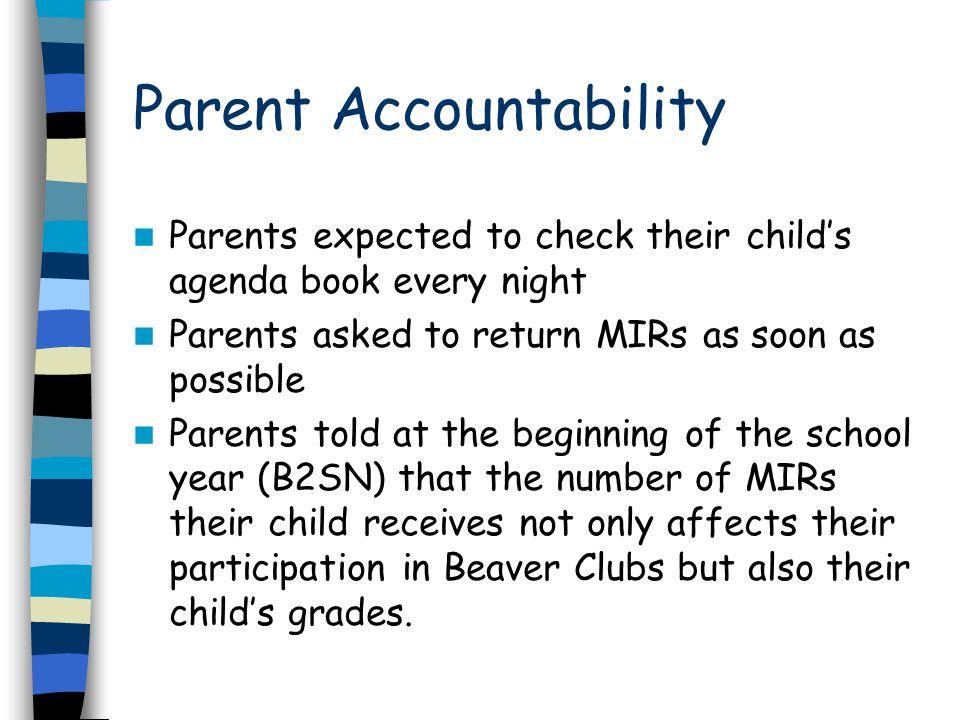 Parent Accountability Parents expected to check their child's agenda book every night Parents asked to return MIRs as soon as possible Parents told at the beginning of the school year (B2SN) that the number of MIRs their child receives not only affects their participation in Beaver Clubs but also their child's grades.