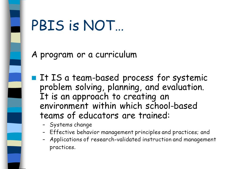 PBIS is NOT… A program or a curriculum It IS a team-based process for systemic problem solving, planning, and evaluation.