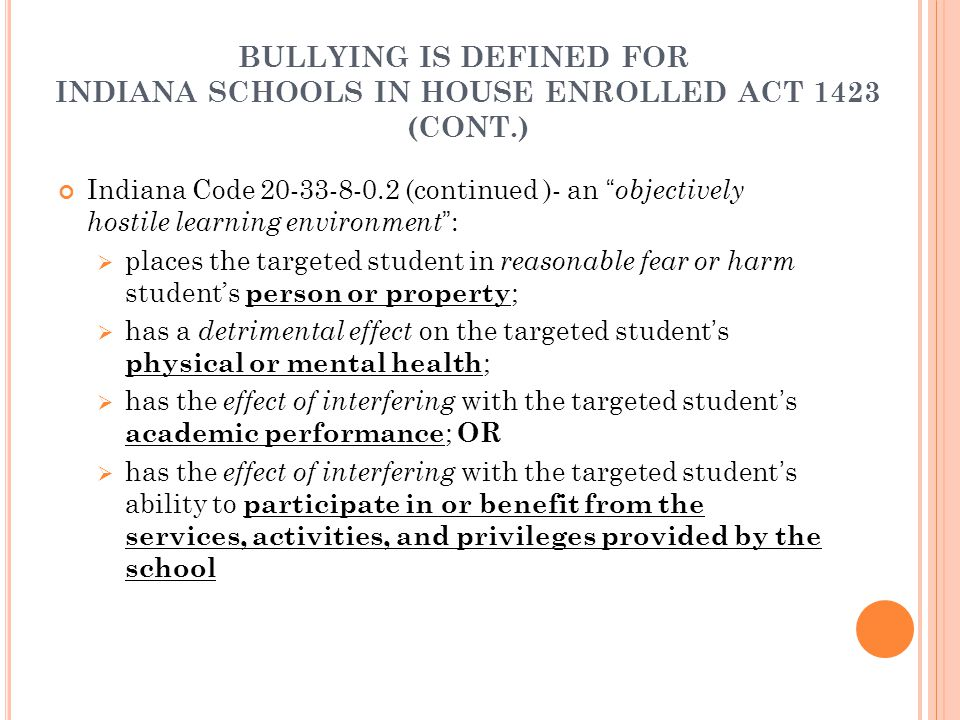 BULLYING IS DEFINED FOR INDIANA SCHOOLS IN HOUSE ENROLLED ACT 1423 (CONT.) Indiana Code 20-33-8-0.2 (continued )- an objectively hostile learning environment :  places the targeted student in reasonable fear or harm student's person or property ;  has a detrimental effect on the targeted student's physical or mental health ;  has the effect of interfering with the targeted student's academic performance ; OR  has the effect of interfering with the targeted student's ability to participate in or benefit from the services, activities, and privileges provided by the school