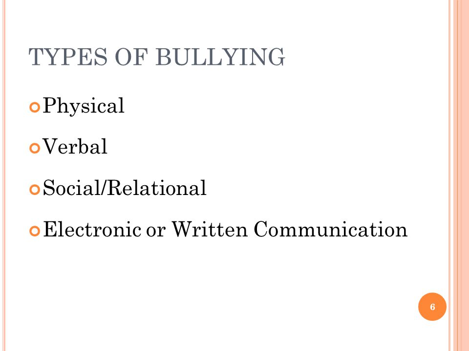 TYPES OF BULLYING Physical Verbal Social/Relational Electronic or Written Communication 6