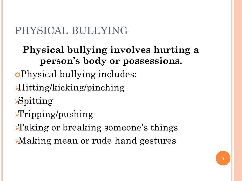 PHYSICAL BULLYING Physical bullying involves hurting a person's body or possessions.