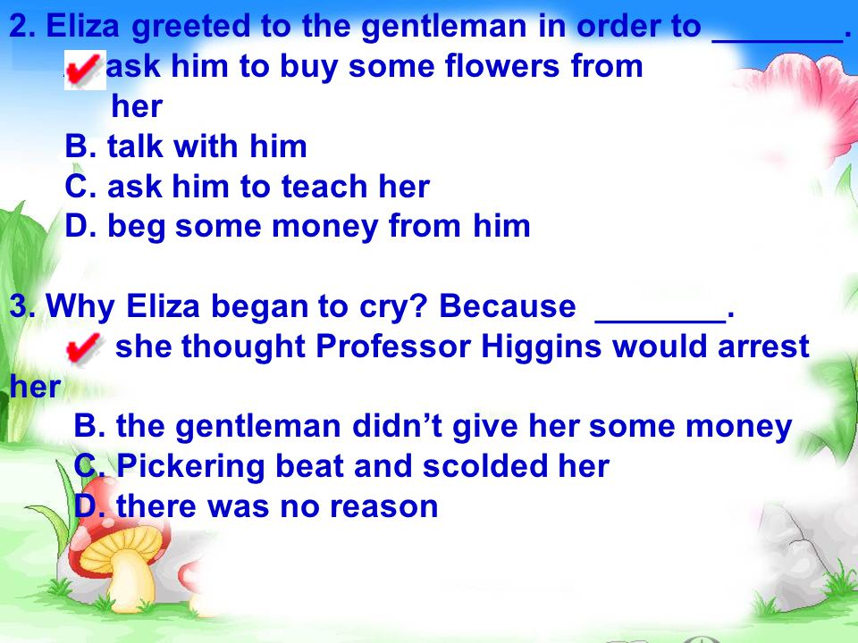 2. Eliza greeted to the gentleman in order to _______. A. ask him to buy some flowers from her B. talk with him C. ask him to teach her D. beg some mo