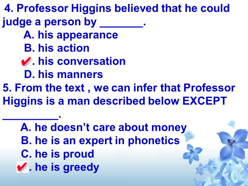 4. Professor Higgins believed that he could judge a person by _______. A. his appearance B. his action C. his conversation D. his manners 5. From the