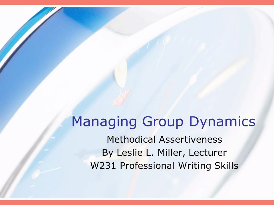 Managing Group Dynamics Methodical Assertiveness By Leslie L. Miller, Lecturer W231 Professional Writing Skills