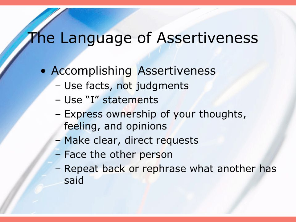 "The Language of Assertiveness Accomplishing Assertiveness –Use facts, not judgments –Use ""I"" statements –Express ownership of your thoughts, feeling,"