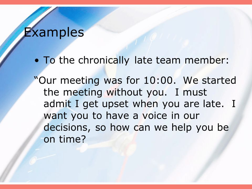 "Examples To the chronically late team member: ""Our meeting was for 10:00. We started the meeting without you. I must admit I get upset when you are la"