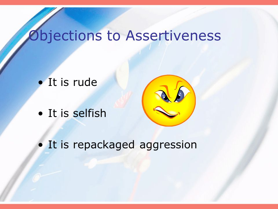 Objections to Assertiveness It is rude It is selfish It is repackaged aggression