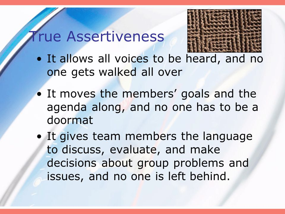 True Assertiveness It allows all voices to be heard, and no one gets walked all over It moves the members' goals and the agenda along, and no one has