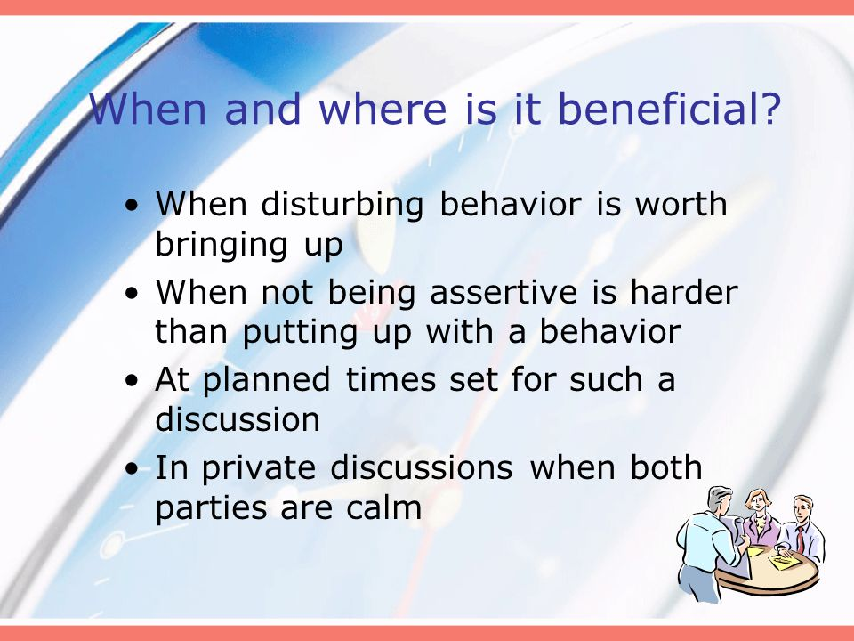 When and where is it beneficial? When disturbing behavior is worth bringing up When not being assertive is harder than putting up with a behavior At p