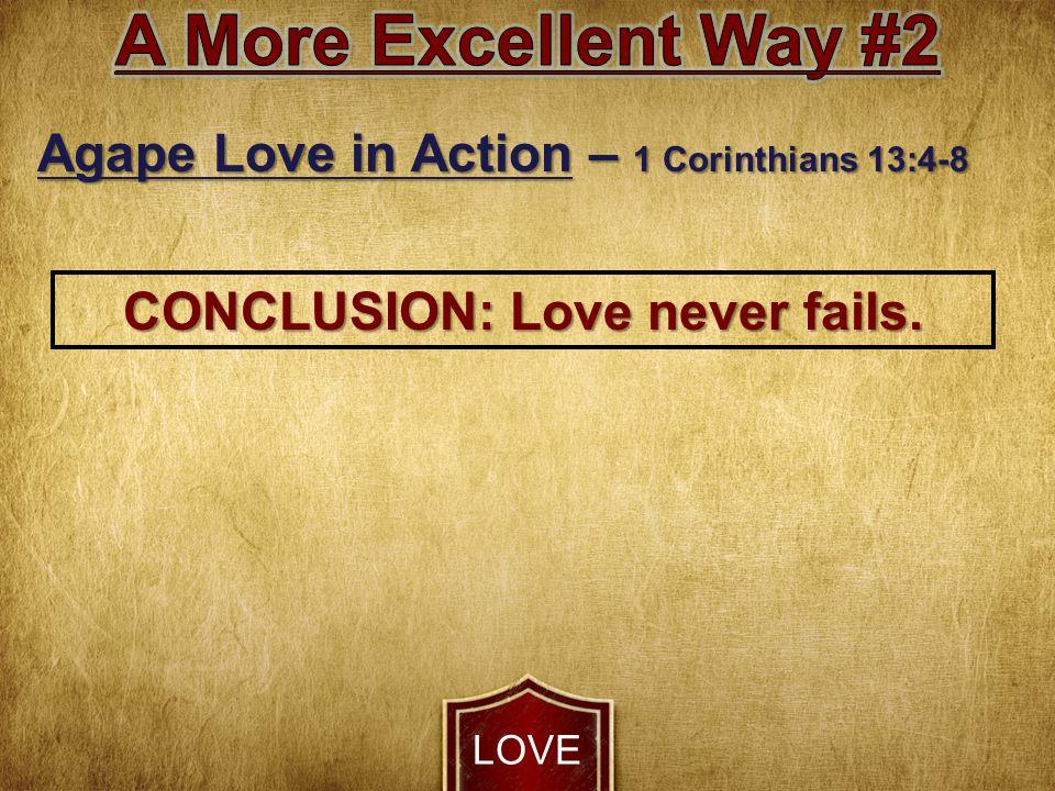 LOVE Agape Love in Action – 1 Corinthians 13:4-8 CONCLUSION: Love never fails.