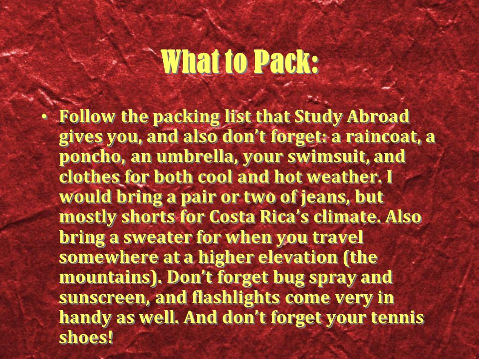 What to Pack: Follow the packing list that Study Abroad gives you, and also don't forget: a raincoat, a poncho, an umbrella, your swimsuit, and clothes for both cool and hot weather.