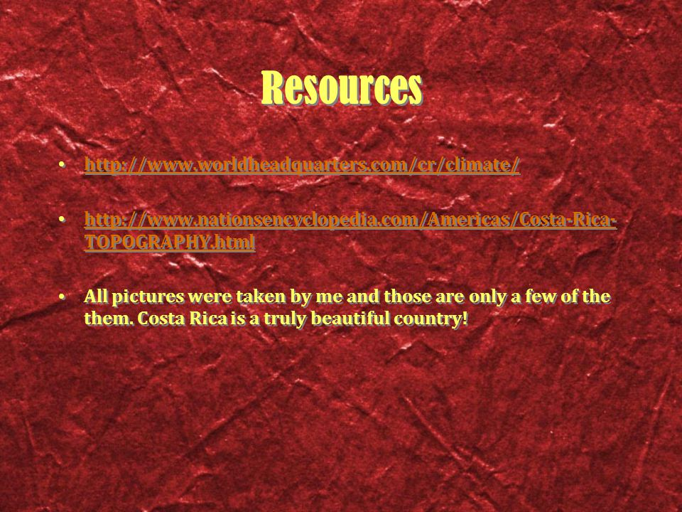 Resources http://www.worldheadquarters.com/cr/climate/ http://www.nationsencyclopedia.com/Americas/Costa-Rica- TOPOGRAPHY.html http://www.nationsencyclopedia.com/Americas/Costa-Rica- TOPOGRAPHY.html All pictures were taken by me and those are only a few of the them.