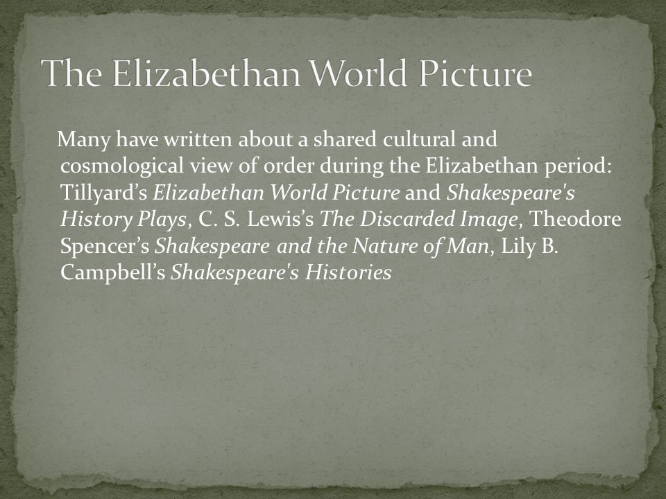 Many have written about a shared cultural and cosmological view of order during the Elizabethan period: Tillyard's Elizabethan World Picture and Shakespeare s History Plays, C.