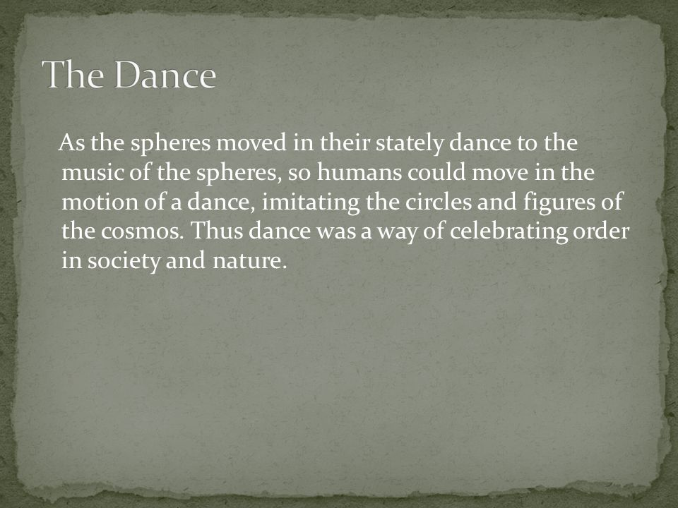 As the spheres moved in their stately dance to the music of the spheres, so humans could move in the motion of a dance, imitating the circles and figures of the cosmos.
