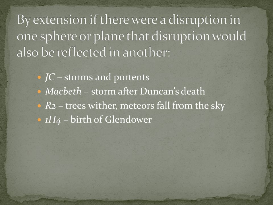 JC – storms and portents Macbeth – storm after Duncan's death R2 – trees wither, meteors fall from the sky 1H4 – birth of Glendower