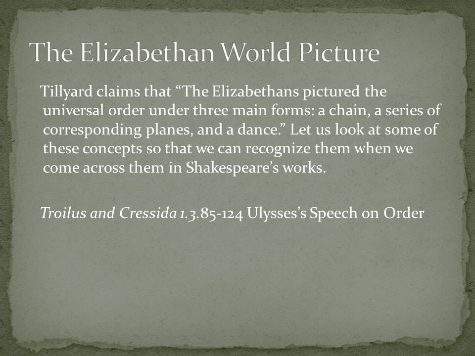 Tillyard claims that The Elizabethans pictured the universal order under three main forms: a chain, a series of corresponding planes, and a dance. Let us look at some of these concepts so that we can recognize them when we come across them in Shakespeare's works.