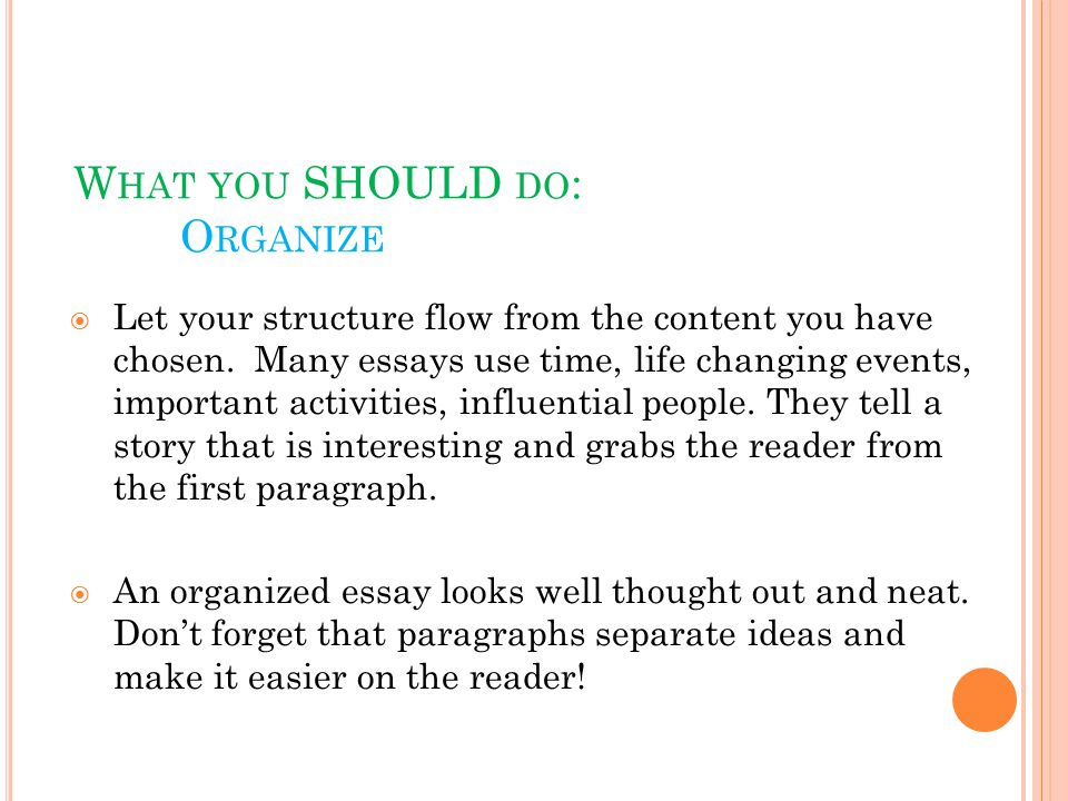 W HAT YOU SHOULD DO : O RGANIZE  Let your structure flow from the content you have chosen.