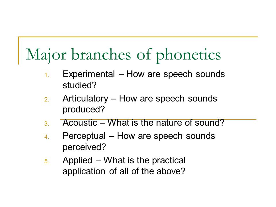 Major branches of phonetics 1. Experimental – How are speech sounds studied.
