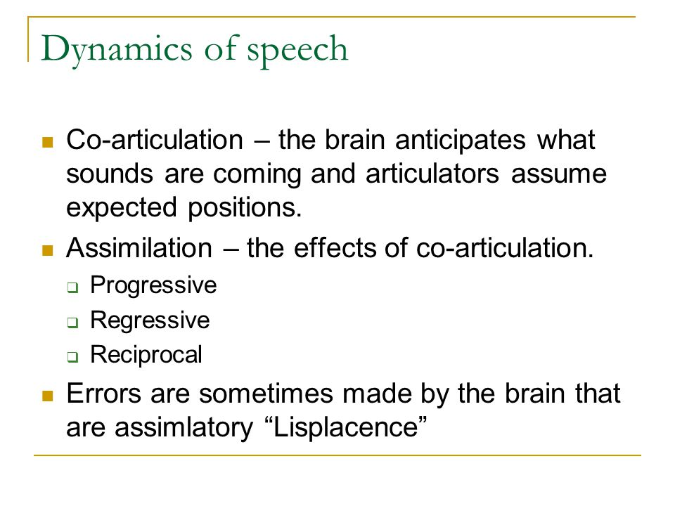 Dynamics of speech Co-articulation – the brain anticipates what sounds are coming and articulators assume expected positions.