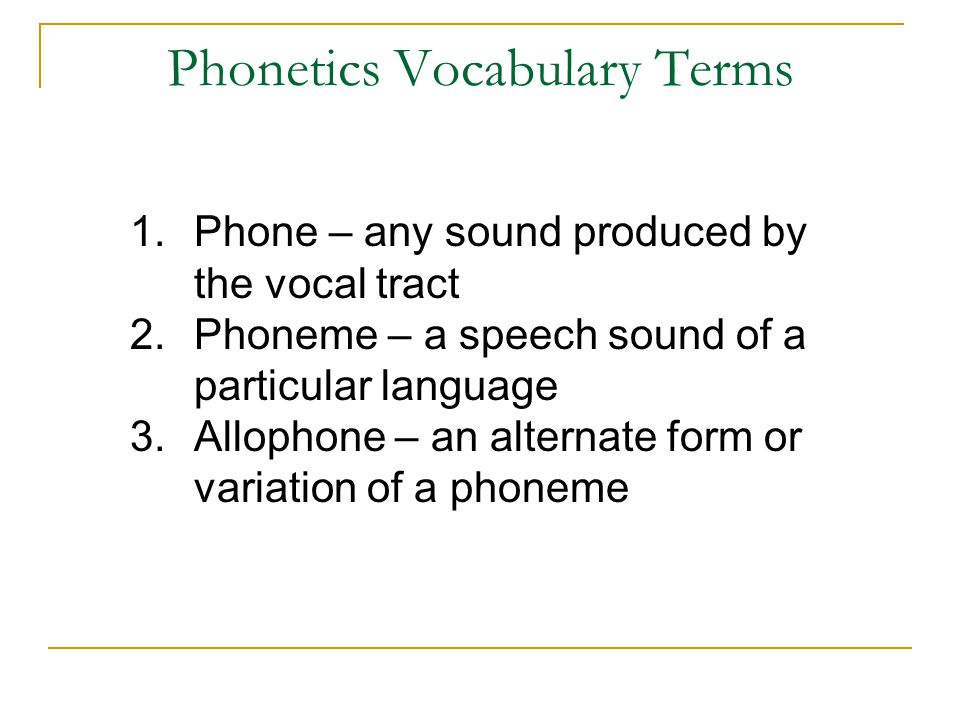 Phonetics Vocabulary Terms 1.Phone – any sound produced by the vocal tract 2.Phoneme – a speech sound of a particular language 3.Allophone – an alternate form or variation of a phoneme