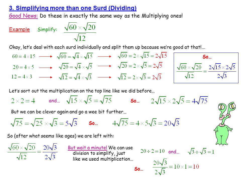 3. Simplifying more than one Surd (Dividing) Good News: Do these in exactly the same way as the Multiplying ones! Example Simplify: Okay, let's deal w
