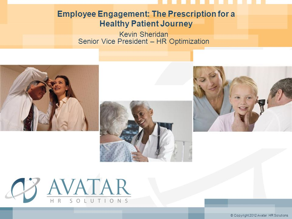 © Copyright 2012 Avatar HR Solutions Employee Engagement: The Prescription for a Healthy Patient Journey Kevin Sheridan Senior Vice President – HR Optimization