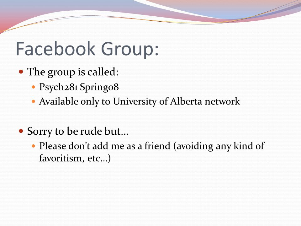 Facebook Group: The group is called: Psych281 Spring08 Available only to University of Alberta network Sorry to be rude but… Please don't add me as a