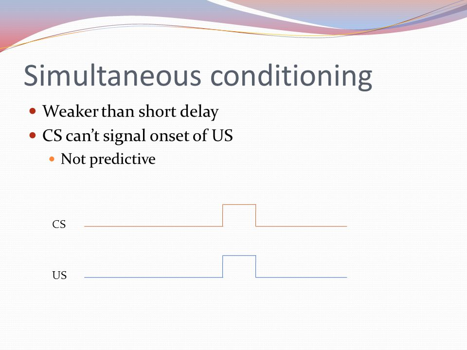 Simultaneous conditioning Weaker than short delay CS can't signal onset of US Not predictive CS US