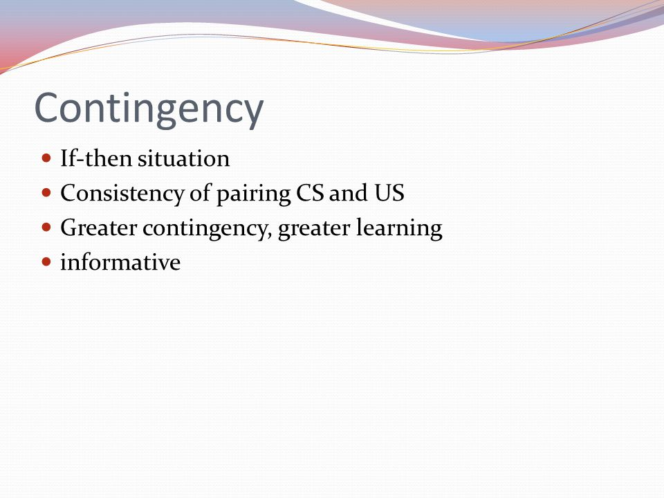 Contingency If-then situation Consistency of pairing CS and US Greater contingency, greater learning informative