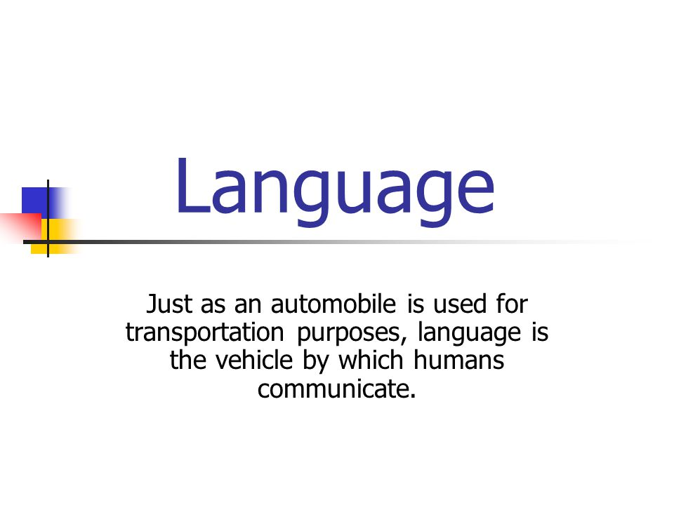 Language Just as an automobile is used for transportation purposes, language is the vehicle by which humans communicate.